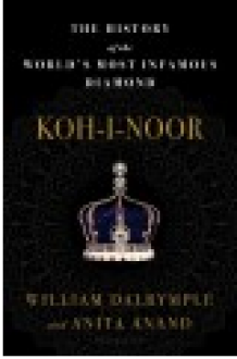Koh-i-noor : the history of the world's most infamous diamond - William Dalrymple, Anita Anand