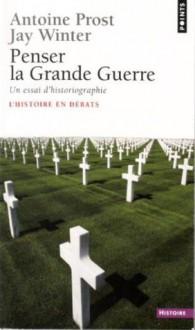 Penser La Grande Guerre (French Edition) - Antoine Prost, Jay Winter