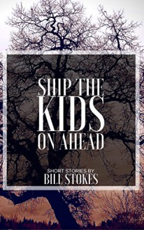 Ship the Kids on Ahead: Short Stories by Bill Stokes - Bill Stokes
