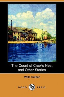 The Count of Crow's Nest and Other Stories (Dodo Press) - Willa Cather