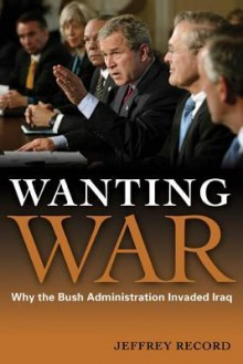 Wanting War: Why the Bush Administration Invaded Iraq - Jeffrey Record