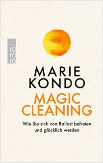 Magic Cleaning: Wie Sie sich von Ballast befreien und glücklich werden - Monika Lubitz,Marie Kondō