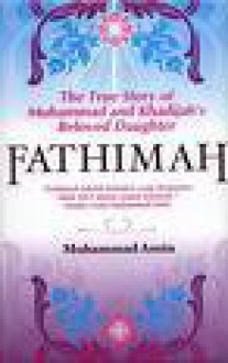 Fathimah, The True Story of Muhammad and Khadijah's Beloved Daughter - Muhammad Amin