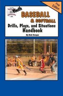 Youth Baseball & Softball Drills, Plays, and Situations Handbook - Bob Swope