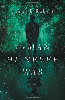 The Man He Never Was - James L Rubart