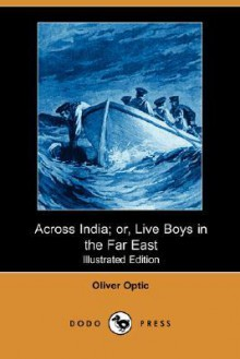 Across India; Or, Live Boys in the Far East (Illustrated Edition) (Dodo Press) - Oliver Optic