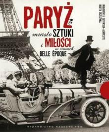 Paryż miasto sztuki i miłości w czasach belle époque - Marta Orzeszyna, Małgorzata Gutowska-Adamczyk