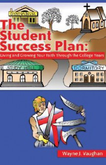 The Student Success Plan: Living and Growing Your Faith Through the College Year - Wayne J Vaughan