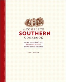 The Complete Southern Cookbook: More than 800 of the Most Delicious, Down-Home Recipes - Tammy Algood