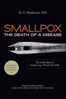 Smallpox: The Death of a Disease: The Inside Story of Eradicating a Worldwide Killer - Donald Ainslie Henderson, Richard Preston, Donald Ainslie Henderson