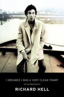 I Dreamed I Was a Very Clean Tramp: An Autobiography - Richard Hell