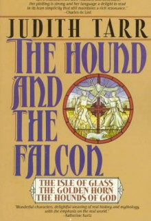 The Hound and the Falcon: The Isle of Glass, The Golden Horn, and The Hounds of God - Judith Tarr