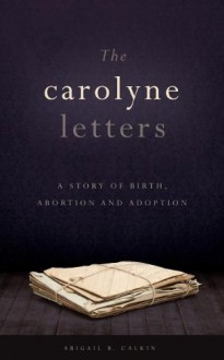 The Carolyne Letters: A Story of Birth, Abortion and Adoption - Abigail B. Calkin