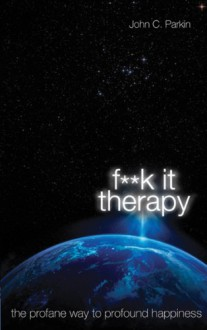 F**K It Therapy: The Profane Way to Profound Happiness - John C. Parkin