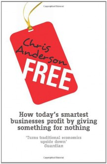 Free: How Today's Smartest Businesses Profit by Giving Something for Nothing - Chris Anderson