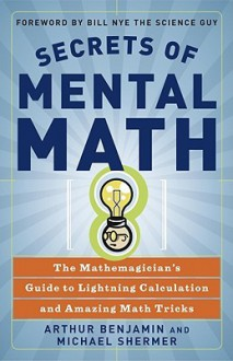 Secrets of Mental Math: The Mathemagician's Guide to Lightning Calculation and Amazing Math Tricks - Arthur Benjamin