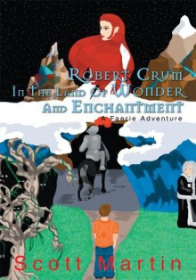 ROBERT CRUM IN THE LAND OF WONDER AND ENCHANTMENT: A Faerie Adventure - Scott Martin