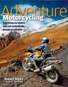 Adventure Motorcycling: Everything You Need to Plan and Complete the Journey of a Lifetime - Robert Wicks, Ted Simon