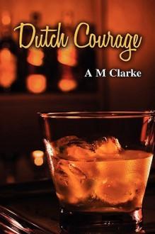 Dutch Courage - A.M. Clarke