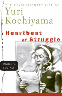 Heartbeat of Struggle: The Revolutionary Life of Yuri Kochiyama - Diane C. Fujino