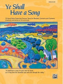Ye Shall Have a Song: 13 Vocal Solos Featuring Famous Texts (Medium Low Voice) - Jay Althouse