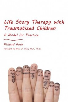 Life Story Therapy with Traumatized Children: A Model for Practice - Richard Rose