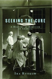 Seeking the Cure: A History of Medicine in America - Ira Rutkow