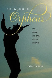 The Challenges of Orpheus: Lyric Poetry and Early Modern England - Heather Dubrow