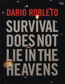 Dario Robleto: Survival Does Not Lie in the Heavens - Gilbert Vicario, Naomi Oreskes, Dario Robleto