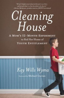 Cleaning House: A Mom's Twelve-Month Experiment to Rid Her Home of Youth Entitlement - Kay Wills Wyma,Michael Gurian