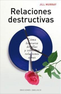 Relaciones Destructivas: Una Guia Para Cambiar Les Relaciones Daninas en Tu Vida [With Flaps] - Jill Murray