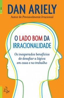 O Lado Bom da Irracionalidade - Dan Ariely, Pedro Ribeiro