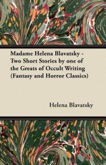 Madame Helena Blavatsky - Two Short Stories by One of the Greats of Occult Writing (Fantasy and Horror Classics) - Helena Petrovna Blavatsky
