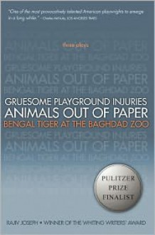 Three Plays: Gruesome Playground Injuries / Animals Out of Paper / Bengal Tiger at the Baghdad Zoo - Rajiv Joseph