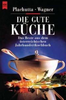 Die Gute Küche: Das Beste aus dem österreichischem Jahrhundertkochbuch - Ewald Plachutta,Christoph Wagner