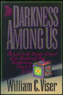 The Darkness Among Us: A Look at the Sinister Growth of the Occult and How Dangerously Close It is to You - William C. Viser
