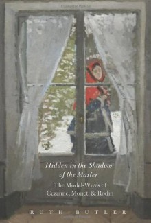 Hidden in the Shadow of the Master: The Model-Wives of Cezanne, Monet, and Rodin - Ruth Butler