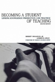 Becoming a Student of Teaching: Linking Knowledge Production and Practice - Robert V. Bullough Jr., Andrew Gitlin