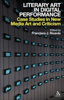 Literary Art in Digital Performance: Case Studies in New Media Art and Criticism - Francisco J. Ricardo
