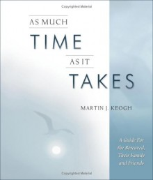 As Much Time as It Takes: A Guide for the Bereaved, Their Family and Friends - Martin J. Keogh