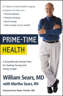 Prime-Time Health: A Scientifically Proven Plan for Feeling Young and Living Longer - William Sears, Martha Sears, Dr Dean Ornish