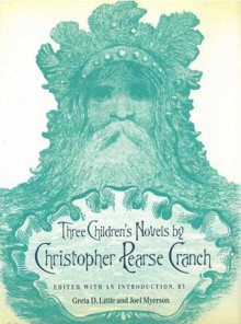 Three Children's Novels by Christopher Pearse Cranch - Christopher Pearse Cranch, Greta D. Little, Joel Myerson