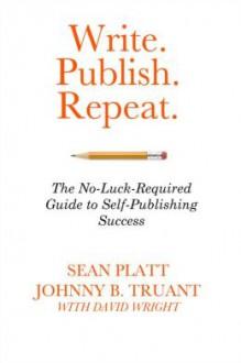Write. Publish. Repeat - Sean Platt, Johnny B. Truant