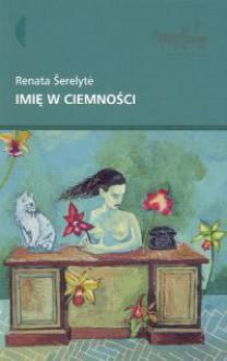 Imię w ciemności - Renata Šerelytė