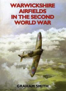 Warwickshire Airfields in the Second World War - Graham Smith