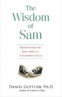 The Wisdom of Sam: Observations on Life from an Uncommon Child - Daniel Gottlieb