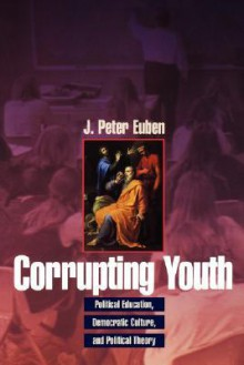 Corrupting Youth: Political Education, Democratic Culture, and Political Theory - J. Peter Euben