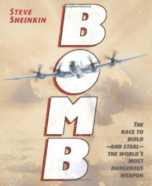 Bomb: The Race to Build—and Steal—the World's Most Dangerous Weapon - Steve Sheinkin