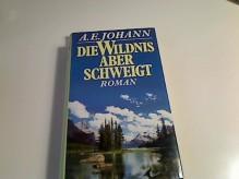 Die Wildnis aber schweigt : Roman. A. E. Johann - Alfred E. Johann