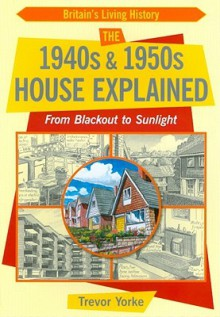 The 1940s & 1950s House Explained: From Blackout to Sunlight - Trevor Yorke